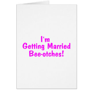 Im Getting Married Beeotches Bride Card