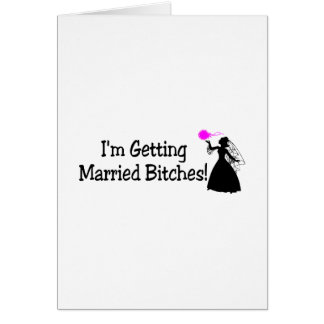 Im Getting Married Bitches (Bride) Card