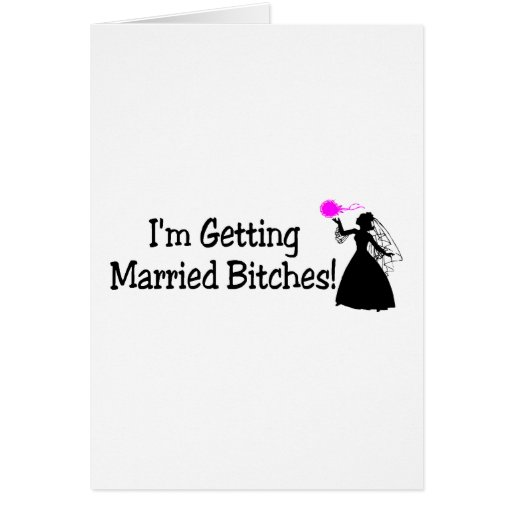 Im Getting Married Bitches (Bride) Greeting Card