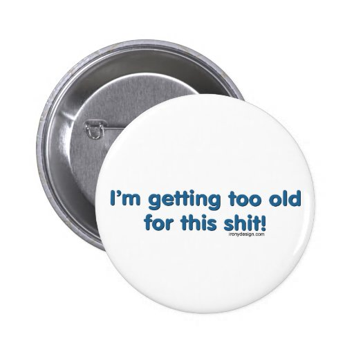 I'm getting too old for this shit pins