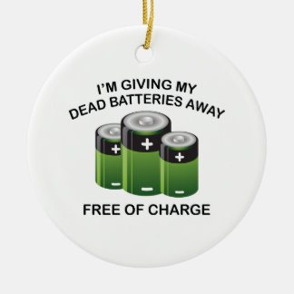 I'm Giving My Dead Batteries Away. Free Of Charge. Ceramic Ornament