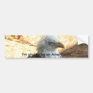 I'm glad to be an Amercian!!! Bumper Sticker