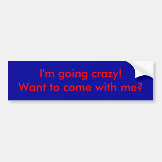 I'm going crazy!  Want to come with me? Car Bumper Sticker