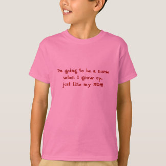 I'm going to be a nurse...just like MOM! T-Shirt