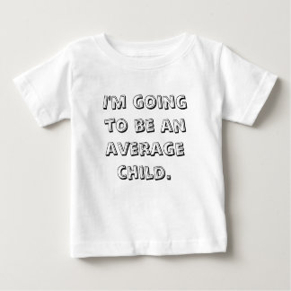 I'm going to be an average child. baby T-Shirt