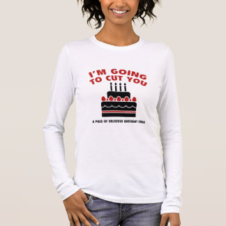 I'm Going To Cut You A Piece Of Delicious Birthday Long Sleeve T-Shirt