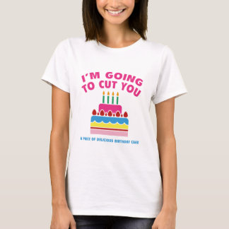 I'm Going To Cut You A Piece Of Delicious Birthday T-Shirt
