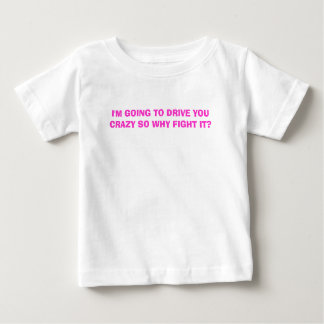 I'M GOING TO DRIVE YOU CRAZY SO WHY FIGHT IT? T SHIRTS