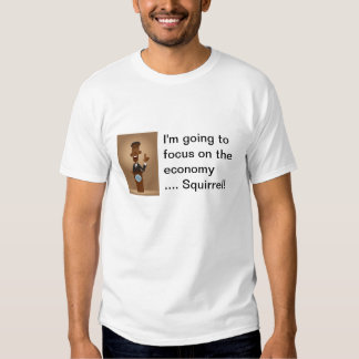 I'm going to focus on the economy .... Squirrel! T Shirt