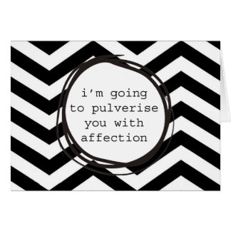 I'm going to pulverise you with affection card
