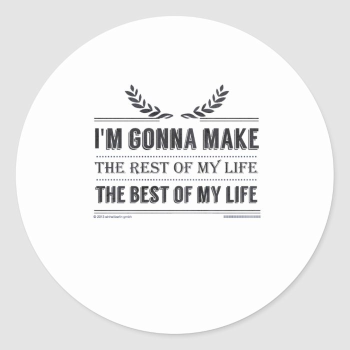 I'm gonna make the rest of my life the best of ... classic round sticker