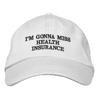 I'M GONNA MISS HEALTH INSURANCE EMBROIDERED BASEBALL CAP
