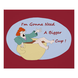 I'm gonna need a bigger cup! poster
