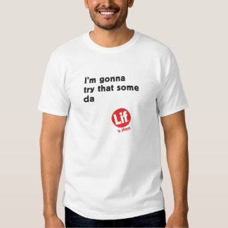 I'm gonna try that some da | Lif. Is Short. Shirt