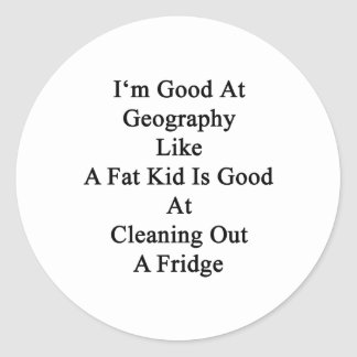 I'm Good At Geography Like A Fat Kid Is Good At Cl Classic Round Sticker