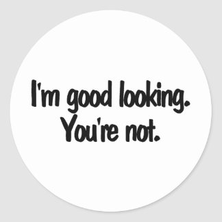 Im Good Looking Youre Not Classic Round Sticker