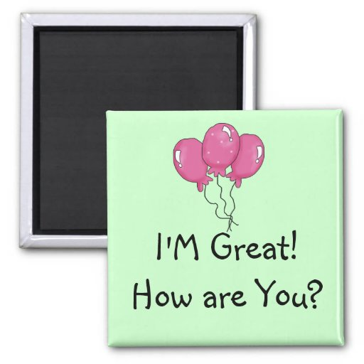 I'm great! How are you? magnet