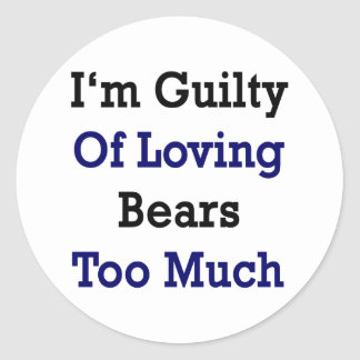 I'm Guilty Of Loving Bears Too Much Classic Round Sticker