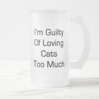 I'm Guilty Of Loving Cats Too Much 16 Oz Frosted Glass Beer Mug
