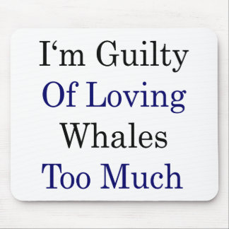 I'm Guilty Of Loving Whales Too Much Mousepads