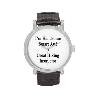 I'm Handsome Smart And A Great Hiking Instructor Wrist Watches