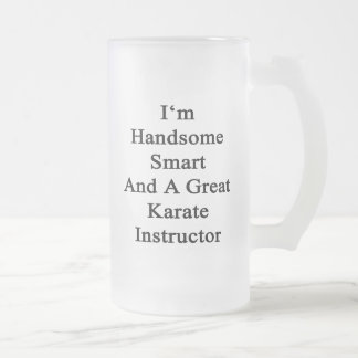 I'm Handsome Smart And A Great Karate Instructor Frosted Glass Beer Mug