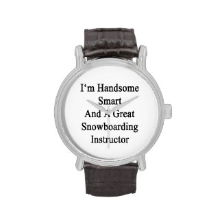 I'm Handsome Smart And A Great Snowboarding Instru Watch