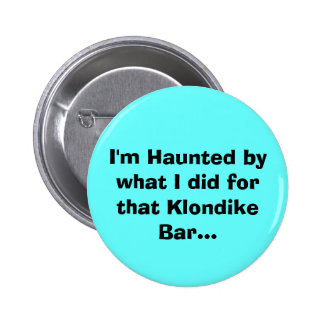I'm Haunted by what I did for that Klondike Bar... Button