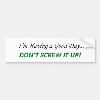 I'm Having a Good Day, Don't Screw it up! Bumper Stickers