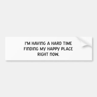 I'm Having a Hard Time Finding My Happy Place Bumper Sticker