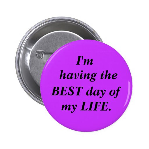 I'm, having the, BEST day of, my LIFE. Pinback Button