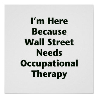 I'm Here Because Wall Street Needs Occupational Th Poster