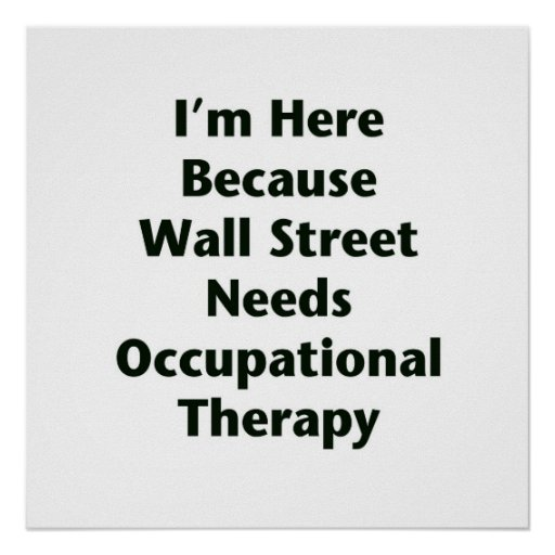 I'm Here Because Wall Street Needs Occupational Th Posters