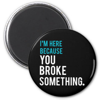 I'm Here Because You Broke Something 2 Inch Round Magnet