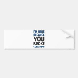 I'm Here Because You Broke Something Bumper Sticker
