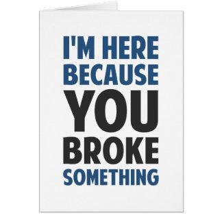 I'm Here Because You Broke Something Card