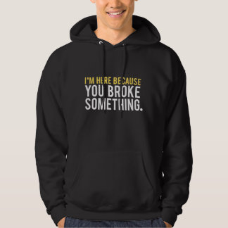 I'm Here Because You Broke Something Hoodie