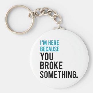 I'm Here Because You Broke Something Keychain
