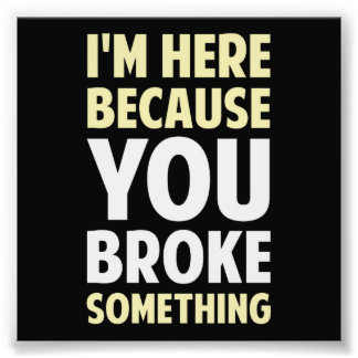 I'm Here Because You Broke Something Photo Print