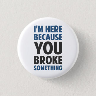I'm Here Because You Broke Something Pinback Button