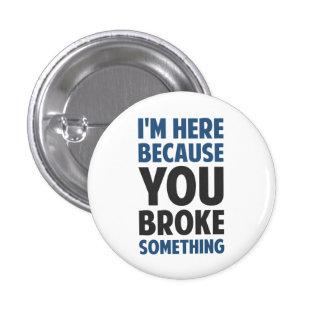 I'm Here Because You Broke Something Pinback Button