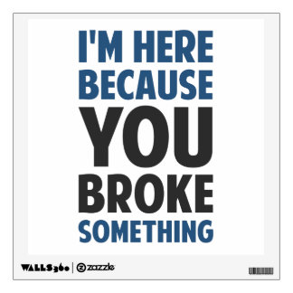 I'm Here Because You Broke Something Wall Sticker