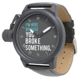 I'm Here Because You Broke Something Wrist Watch