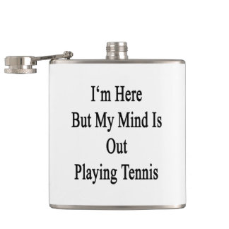 I'm Here But My Mind Is Out Playing Tennis Flasks