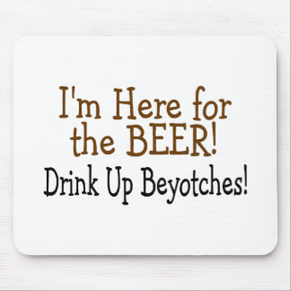 Im Here For The Beer Drink Up Beyotches Mouse Pad