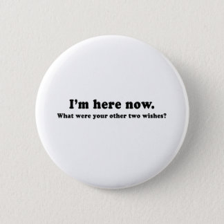 IM HERE NOW - WHAT ARE YOUR 2 WISHES PINBACK BUTTON