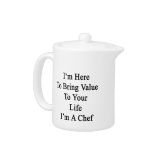 I'm Here To Bring Value To Your Life I'm A Chef Teapot