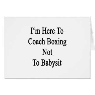 I'm Here To Coach Boxing Not To Babysit Card