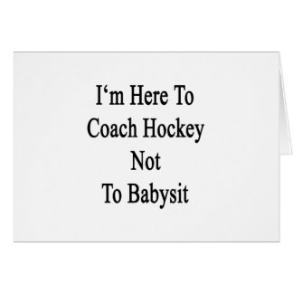 I'm Here To Coach Hockey Not To Babysit Greeting Cards