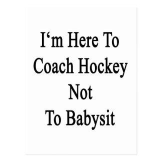 I'm Here To Coach Hockey Not To Babysit Postcards